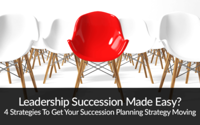 Leadership Succession Made Easy? 4 Strategies To Get Your Succession Planning Strategy Moving